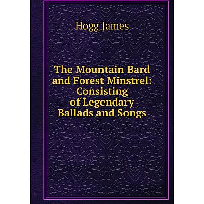 Книга The Mountain Bard and Forest Minstrel: Consisting of Legendary Ballads and Songs. Hogg James