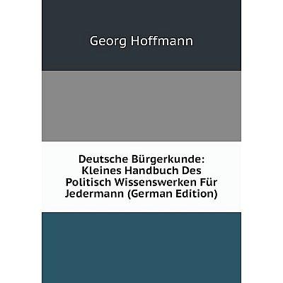 Книга Deutsche Bürgerkunde: Kleines Handbuch Des Politisch Wissenswerken Für Jedermann (German Edition). Georg Hoffmann