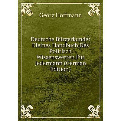 Книга Deutsche Bürgerkunde: Kleines Handbuch Des Politisch Wissenswerten Für Jedermann (German Edition). Georg Hoffmann