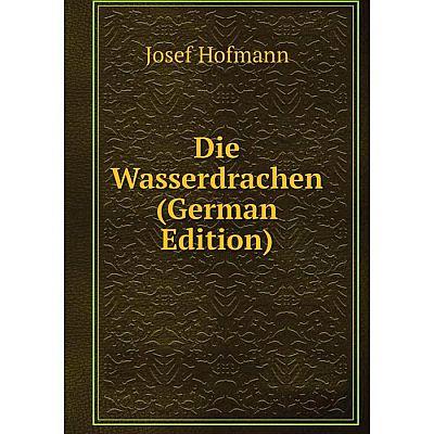 Книга Die Wasserdrachen (German Edition). Josef Hofmann