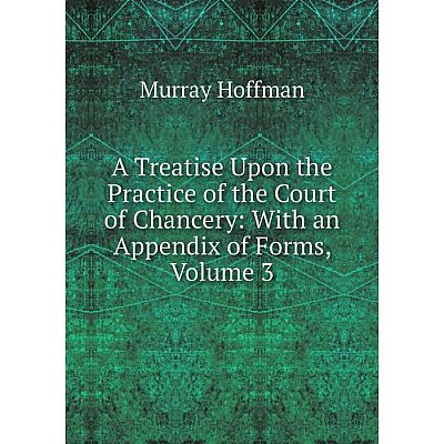 Книга A Treatise Upon the Practice of the Court of Chancery: With an Appendix of Forms, Volume 3. Murray Hoffman