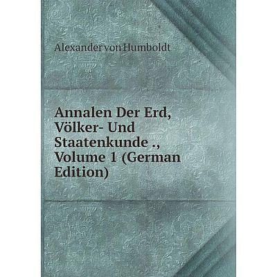 Книга Annalen Der Erd, Völker- Und Staatenkunde., Volume 1 (German Edition). Alexander von Humboldt