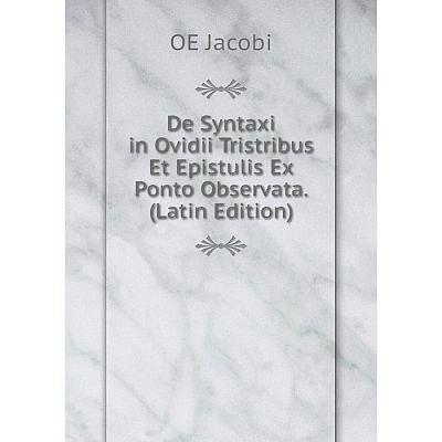 Книга De Syntaxi in Ovidii Tristribus Et Epistulis Ex Ponto Observata. (Latin Edition). OE Jacobi