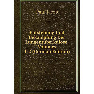 Книга Entstehung Und Bekampfung Der Lungentuberkulose, Volumes 1-2 (German Edition). Paul Jacob