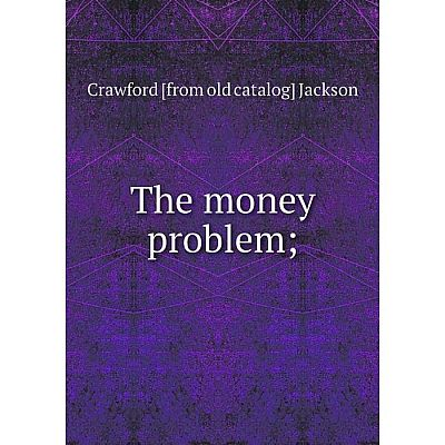 Книга The money problem;. Crawford [from old catalog] Jackson