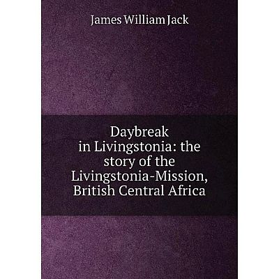 Книга Daybreak in Livingstonia: the story of the Livingstonia-Mission, British Central Africa. James William Jack
