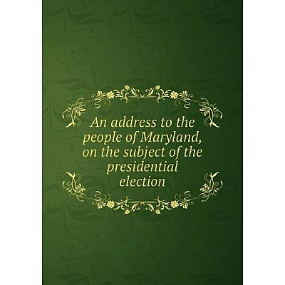 Книга An address to the people of Maryland, on the subject of the presidential election