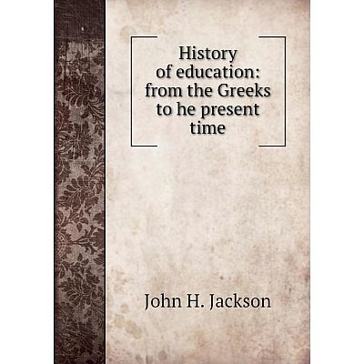 Книга History of education: from the Greeks to he present time. John H. Jackson