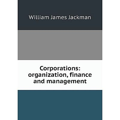 Книга Corporations: organization, finance and management. William James Jackman