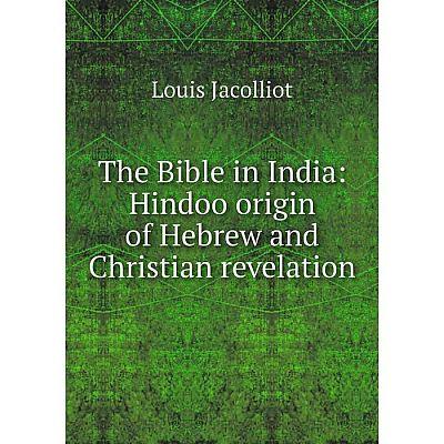 Книга The Bible in India: Hindoo origin of Hebrew and Christian revelation. Jacolliot Louis