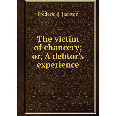 Книга The victim of chancery; or, A debtor's experience. Frederick] [Jackson