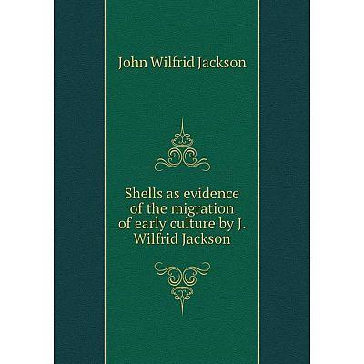 Книга Shells as evidence of the migration of early culture by J. Wilfrid Jackson. John Wilfrid Jackson