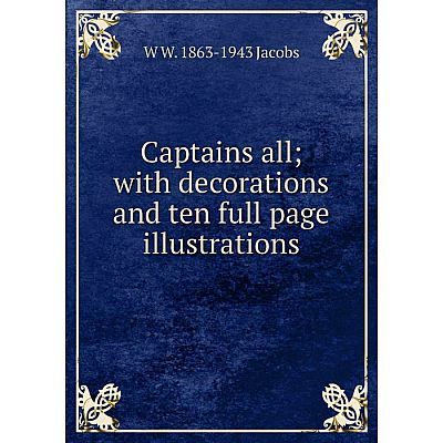 Книга Captains all; with decorations and ten full page illustrations. W W. 1863-1943 Jacobs