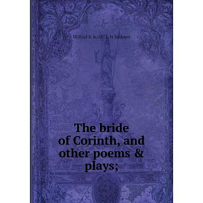 Книга The bride of Corinth, and other poems & plays;. Wilfrid S. b. 1871. tr Jackson