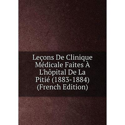 Книга Leçons De Clinique Médicale Faites À L'hôpital De La Pitié (1883-1884)