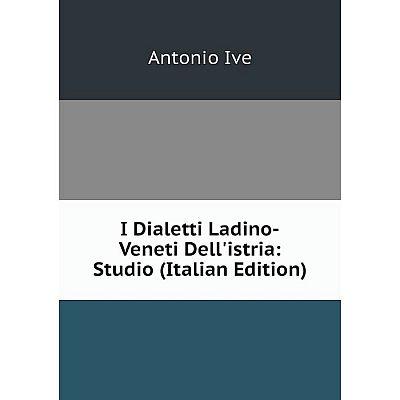 Книга I Dialetti Ladino-Veneti Dell'istria: Studio (Italian Edition). Antonio Ive