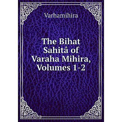 Книга The Bihat Sahitâ of Varaha Mihira, Volumes 1-2. Varhamihira