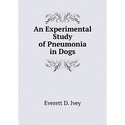 Книга An Experimental Study of Pneumonia in Dogs. Everett D. Ivey