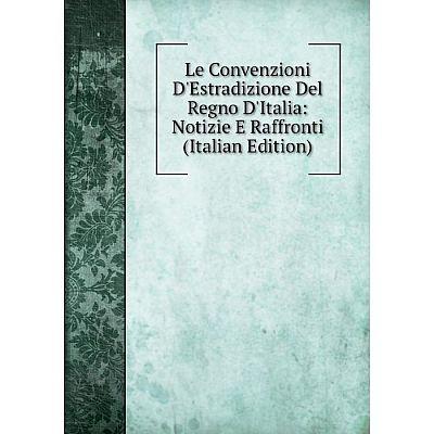 Книга Le Convenzioni D'Estradizione Del Regno D'Italia: Notizie E Raffronti
