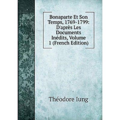 Книга Bonaparte Et Son Temps, 1769-1799: D'après Les Documents Inédits, Volume 1 (French Edition). Théodore Iung