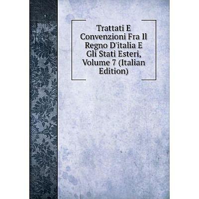 Книга Trattati E Convenzioni Fra Il Regno D'italia E Gli Stati Esteri, Volume 7 (Italian Edition)