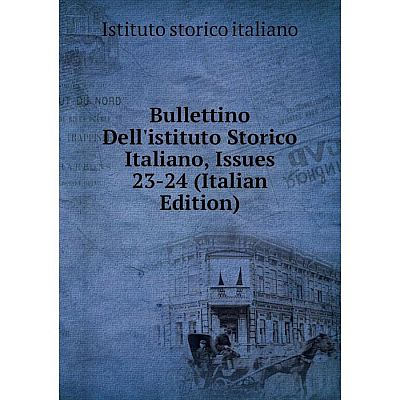 Книга Bullettino Dell'istituto Storico Italiano, Issues 23-24 (Italian Edition). Istituto storico italiano