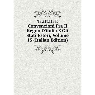 Книга Trattati E Convenzioni Fra Il Regno D'italia E Gli Stati Esteri, Volume 15 (Italian Edition)