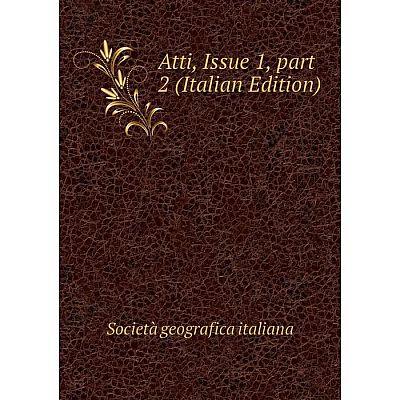 Книга Atti, Issue 1, part 2 (Italian Edition). Società geografica italiana