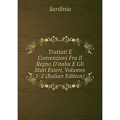 Книга Trattati E Convenzioni Fra Il Regno D'italia E Gli Stati Esteri, Volumes 1-2 (Italian Edition). Sardinia
