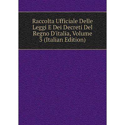 Книга Raccolta Ufficiale Delle Leggi E Dei Decreti Del Regno D'italia, Volume 3 (Italian Edition)