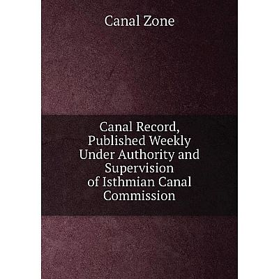 Книга Canal Record, Published Weekly Under Authority and Supervision of Isthmian Canal Commission. Canal Zone