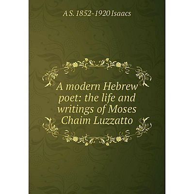 Книга A modern Hebrew poet: the life and writings of Moses Chaim Luzzatto. A S. 1852-1920 Isaacs