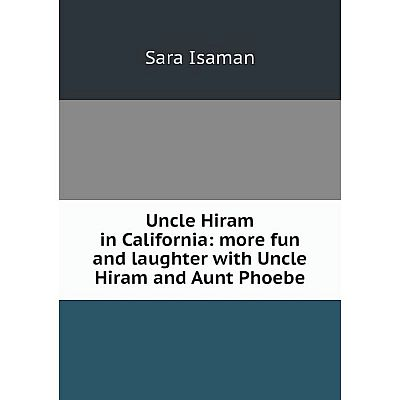 Книга Uncle Hiram in California: more fun and laughter with Uncle Hiram and Aunt Phoebe. Sara Isaman