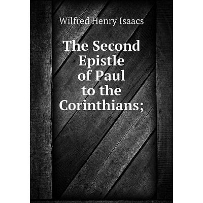 Книга The Second Epistle of Paul to the Corinthians;. Wilfred Henry Isaacs