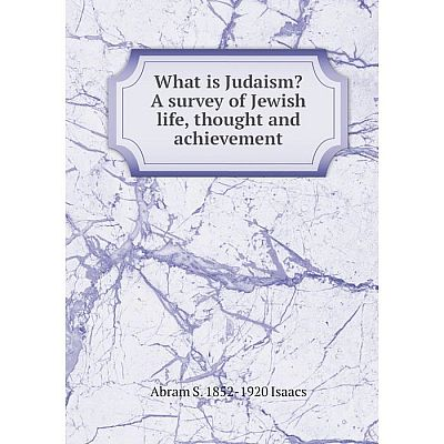 Книга What is Judaism? A survey of Jewish life, thought and achievement. Abram S. 1852-1920 Isaacs