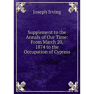 Книга Supplement to the Annals of Our Time: From March 20, 1874 to the Occupation of Cypress. Joseph Irving