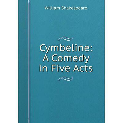 Книга Cymbeline: A Comedy in Five Acts. Уильям Шекспир