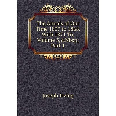Книга The Annals of Our Time 1837 to 1868. With 1871 To, Volume 3,&Nbsp; Part 1. Joseph Irving