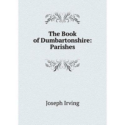 Книга The Book of Dumbartonshire: Parishes. Joseph Irving