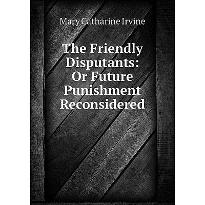 Книга The Friendly Disputants: Or Future Punishment Reconsidered. Mary Catharine Irvine