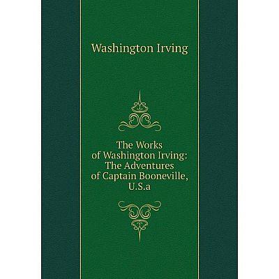 Книга The Works of Washington Irving: The Adventures of Captain Booneville, U.S.a. Washington Irving