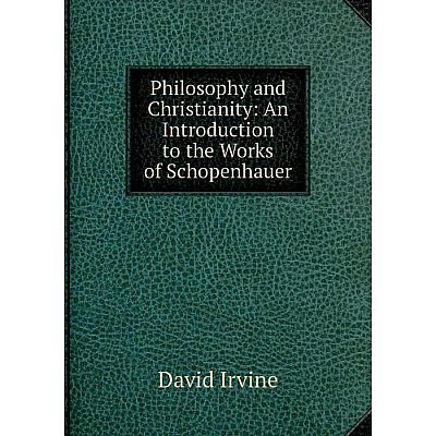 Книга Philosophy and Christianity: An Introduction to the Works of Schopenhauer. David Irvine