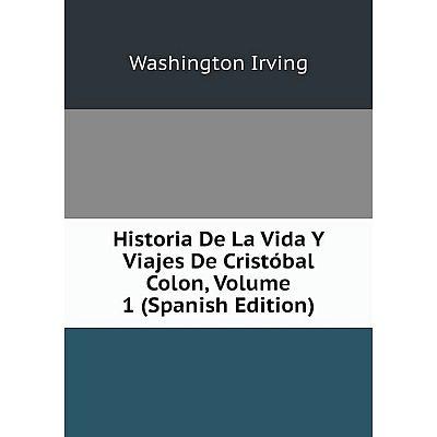 Книга Historia De La Vida Y Viajes De Cristóbal Colon, Volume 1 (Spanish Edition). Washington Irving