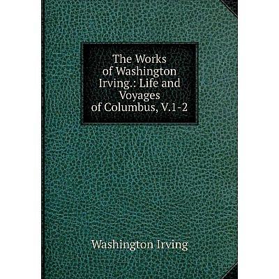 Книга The Works of Washington Irving.: Life and Voyages of Columbus, V.1-2. Washington Irving