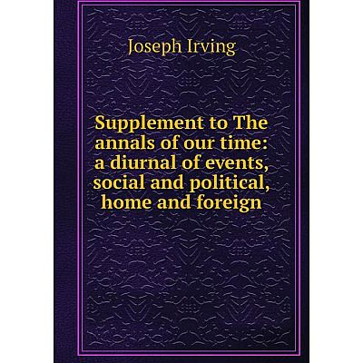 Книга Supplement to The annals of our time: a diurnal of events, social and political, home and foreign. Joseph Irving