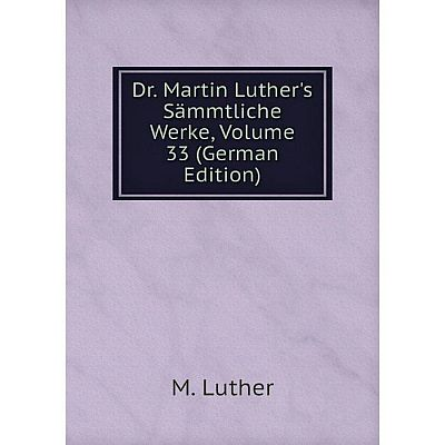 Книга Dr. Martin Luther's Sämmtliche Werke, Volume 33 (German Edition). M. Luther