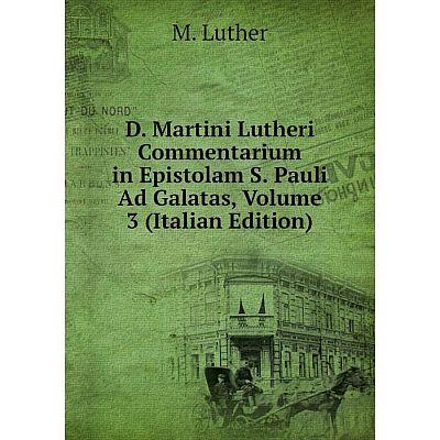 Книга D. Martini Lutheri Commentarium in Epistolam S. Pauli Ad Galatas, Volume 3 (Italian Edition). M. Luther