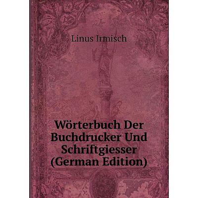 Книга Wörterbuch Der Buchdrucker Und Schriftgiesser (German Edition). Linus Irmisch