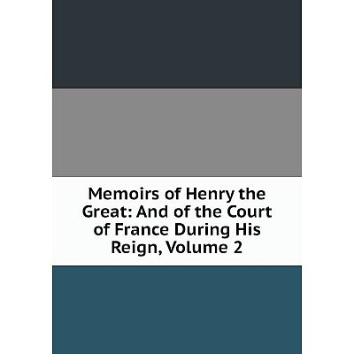 Книга Memoirs of Henry the Great: And of the Court of France During His Reign, Volume 2