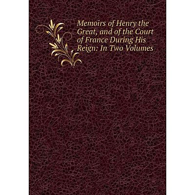 Книга Memoirs of Henry the Great, and of the Court of France During His Reign: In Two Volumes